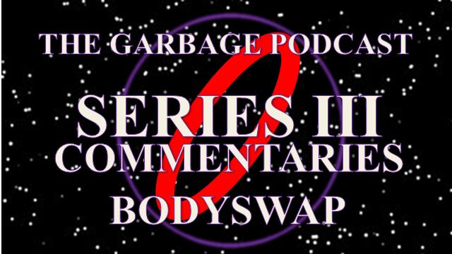Garbage Podcast Series III Bodyswap