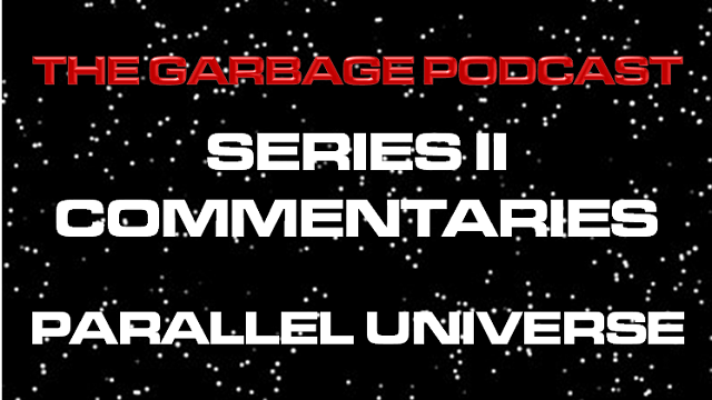 The Garbage Podcast Series II Commentary Parallel Universe