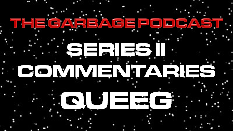 The Garbage Podcast Series II Commentary Queeg